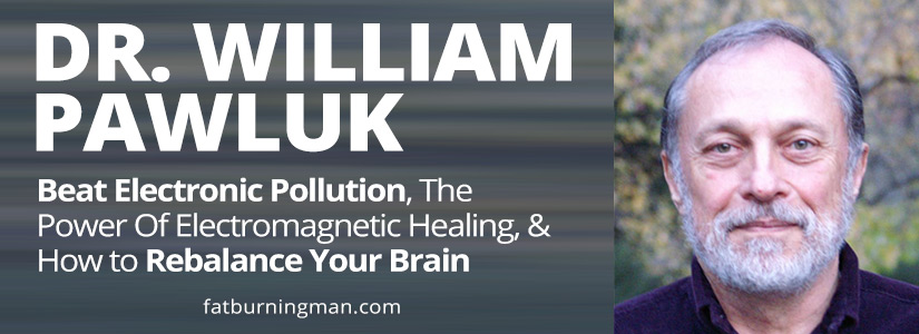 abel james, fat burning man, the fat burning man show, paleo, podcast, interview, bill pawluk, dr pawluk, william pawluk, electromagnetic, pollution, health, healing brain