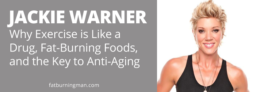 JACKIE WARNER: Why Exercise is Like a Drug, Fat-Burning Foods, and the Key to Anti-Aging