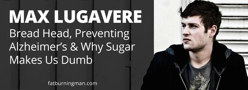 Max Lugavere, Bread Head, Preventing Alzheimer's, and Why Sugar Makes you Dumb, max lugavere, bread head, alheimer's, prevention, sugar, brain, fat-burning tribe, lose 100 pounds, blood sugar, heal, real food, science, technology, diabetes 3, blood pressure, degenerative, disease, fats, good fat, diet
