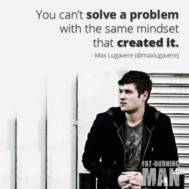 You can't solve a problem with the same mindset that created it. -Max Lugavere, Bread Head, Preventing Alzheimer's, and Why Sugar Makes you Dumb, max lugavere, bread head, alheimer's, prevention, sugar, brain, fat-burning tribe, lose 100 pounds, blood sugar, heal, real food, science, technology, diabetes 3, blood pressure, degenerative, disease, fats, good fat, diet