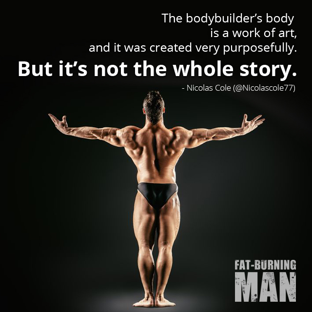 The bodybuilder's body is a work of art, and it was created very, very purposefully. But it's not the whole story. - Nicolas Cole, Bodybuilding, hard-gains, paleo, workouts, celiac
