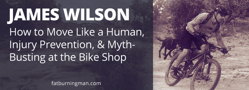 On this week's show, we're here with James Wilson, an expert mountain bike trainer and we'll be talking about how to move like a human, injury prevention, and how to dodge salesmen at the bike shop. bike, james wilson, abel james, fat-burning man, podcast, interview, bicycle, pedals, fat-burning tribe, success story, injury prevention, deadlifts, functional movement, human, move, mountain bike, trainer, debunking myths, community, exercise, clipless, national championships, world cup trainer, training, athlete, cyclist, bikejames, races, barefoot pedaling, biking, running
