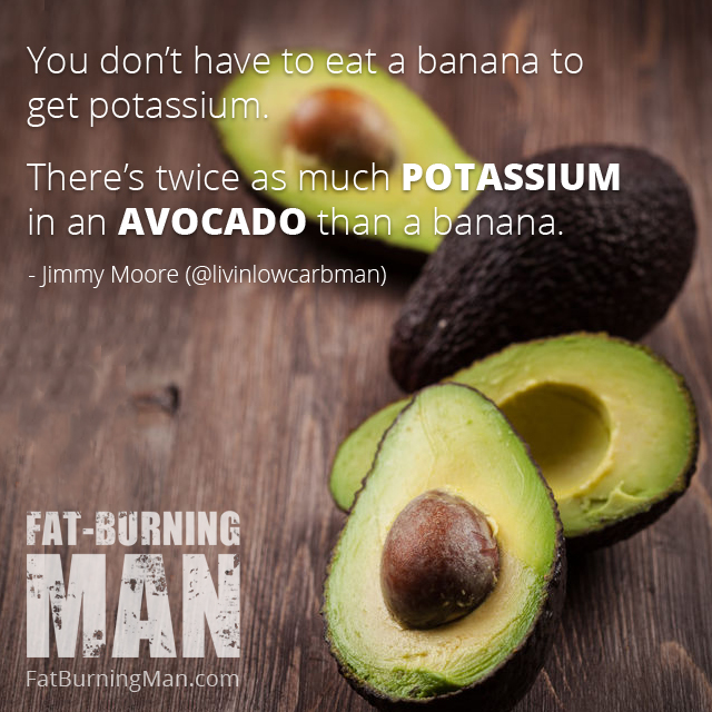 Potassium and magnesium: you don't have to eat a banana to get potassium. There's twice as much potassium in an avocado than a banana. Quote by Jimmy Moore, lost 100 pounds going low carb, paleo, ketosis, 100 pounds, lose, weight loss, paleo, keto, ketosis, ketogenic, cookbook, carbs, fat, eat, food, diet, low-carb, losing 100, pounds, health food, abel james, fat-burning, electrolytes, podcast, carb refeed, sweeteners, stevia, keto breath, kombucha, soda, fat burning, fatburning man, thyroid, kidney, acne, skin tag, wild diet, hormones, sweet potato, hunger, giveaway
