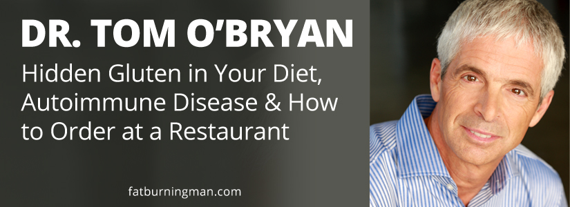 This week we're here with my friend Dr. Tom O'Bryan, and among other things, you're going to learn about hidden sources of gluten in your diet, autoimmune disease, and how to properly order at a restaurant without sacrificing your health. abel james, gluten, gluten-free, fat-burning, celiac, alzheimer's, antibodies, attention deficit disorder, brain health, cancer, disease, gluten sensitivity, gluten free, grain free, hidden gluten, inflammation, leaky gut, non-celiac, parkinson's, processed foods, psoriasis, thedr.com, tom o'bryan, restaurant, rheumatoid arthritis, success stories, toxins, transformations, wheat